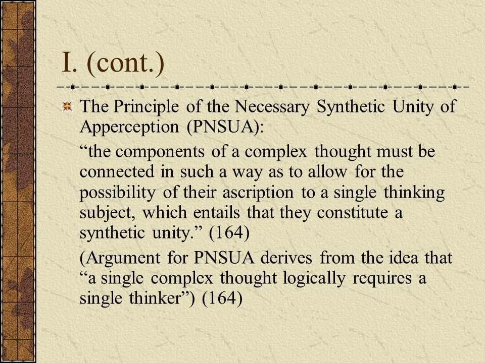 "I. (cont.) The Principle of the Necessary Synthetic Unity of Apperception (PNSUA): ""the components of a complex thought must be connected in such a wa"