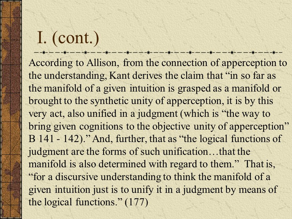"I. (cont.) According to Allison, from the connection of apperception to the understanding, Kant derives the claim that ""in so far as the manifold of a"