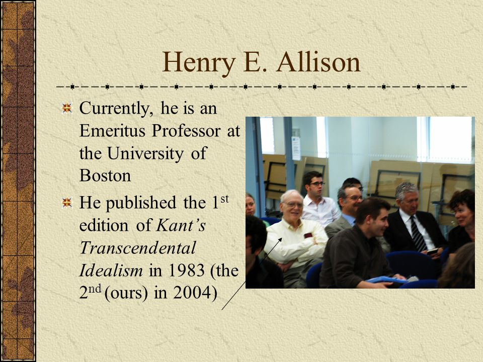 Henry E. Allison Currently, he is an Emeritus Professor at the University of Boston He published the 1 st edition of Kant's Transcendental Idealism in