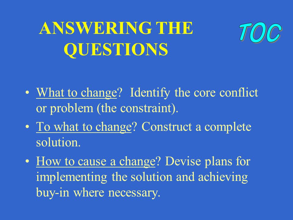 ANSWERING THE QUESTIONS What to change. Identify the core conflict or problem (the constraint).