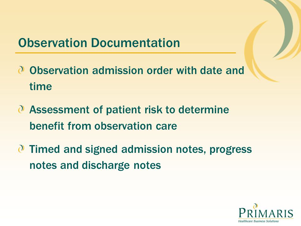 Observation Documentation Observation admission order with date and time Assessment of patient risk to determine benefit from observation care Timed and signed admission notes, progress notes and discharge notes