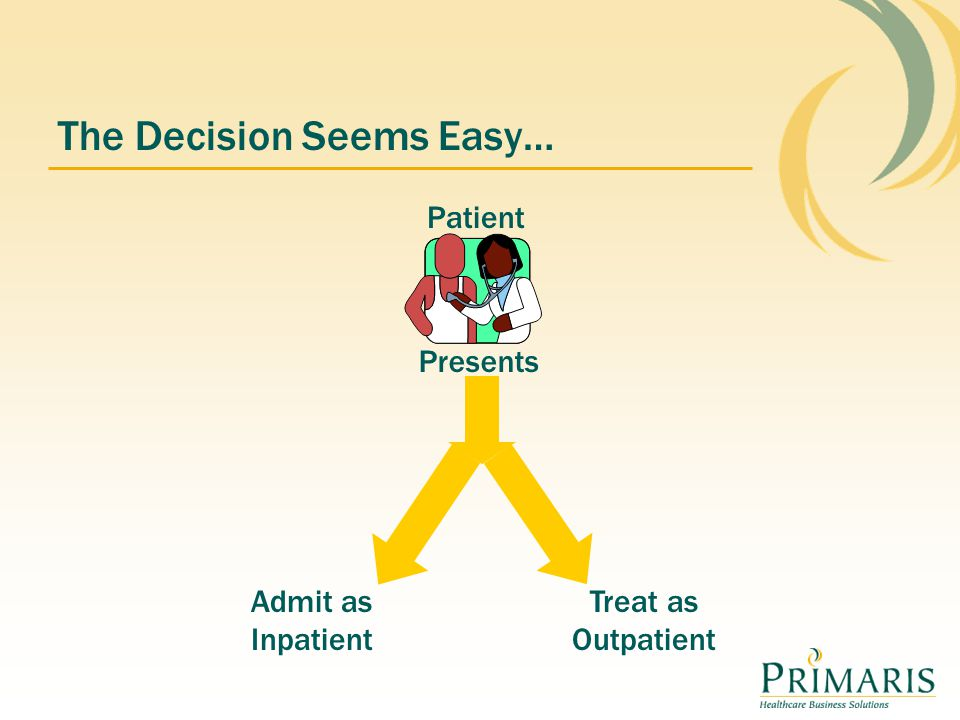 The Decision Seems Easy… Presents Patient Admit as Inpatient Treat as Outpatient