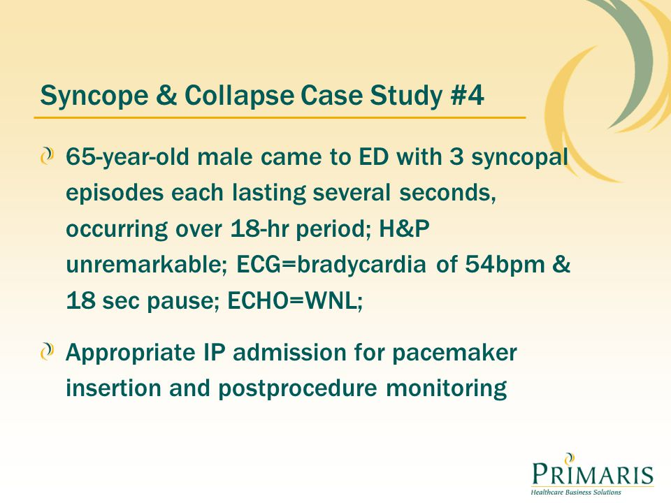 Syncope & Collapse Case Study #4 65-year-old male came to ED with 3 syncopal episodes each lasting several seconds, occurring over 18-hr period; H&P unremarkable; ECG=bradycardia of 54bpm & 18 sec pause; ECHO=WNL; Appropriate IP admission for pacemaker insertion and postprocedure monitoring