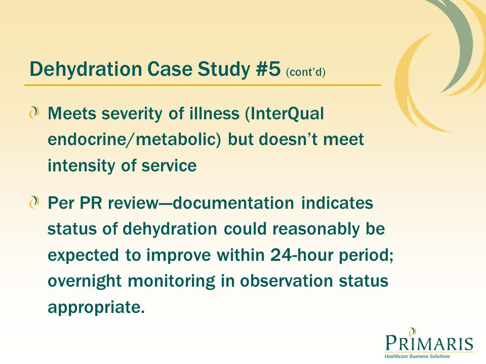 Dehydration Case Study #5 (cont'd) Meets severity of illness (InterQual endocrine/metabolic) but doesn't meet intensity of service Per PR review---documentation indicates status of dehydration could reasonably be expected to improve within 24-hour period; overnight monitoring in observation status appropriate.