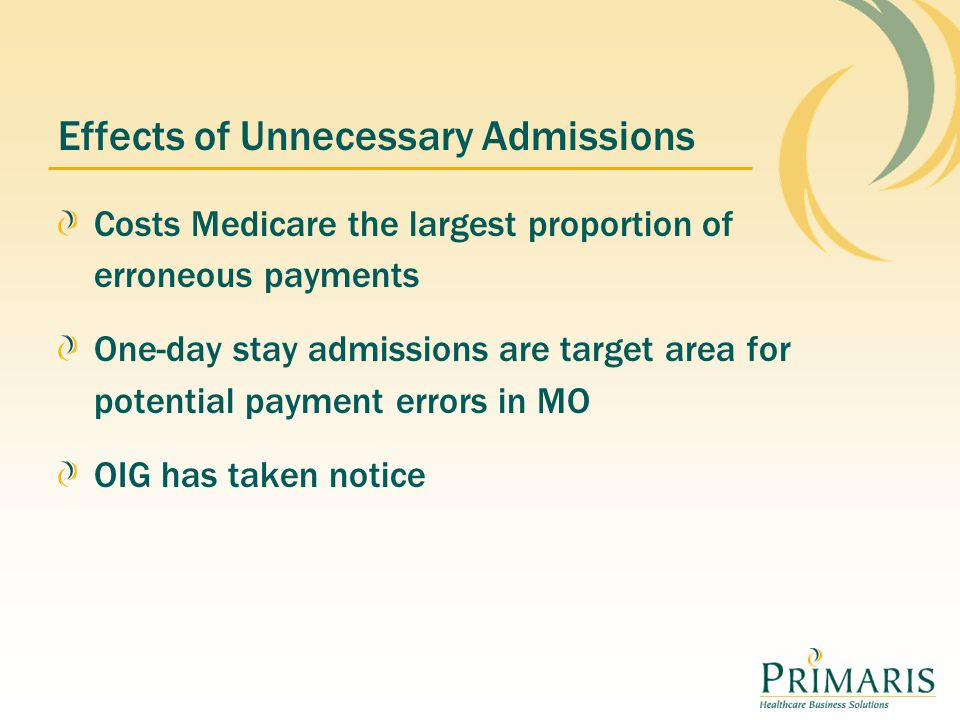 Effects of Unnecessary Admissions Costs Medicare the largest proportion of erroneous payments One-day stay admissions are target area for potential payment errors in MO OIG has taken notice