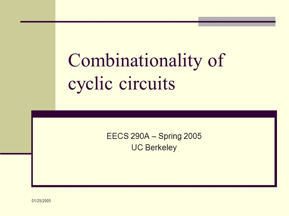 01/25/2005 Combinationality of cyclic circuits EECS 290A – Spring 2005 UC Berkeley