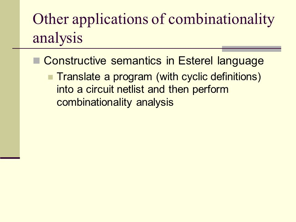 Other applications of combinationality analysis Constructive semantics in Esterel language Translate a program (with cyclic definitions) into a circuit netlist and then perform combinationality analysis