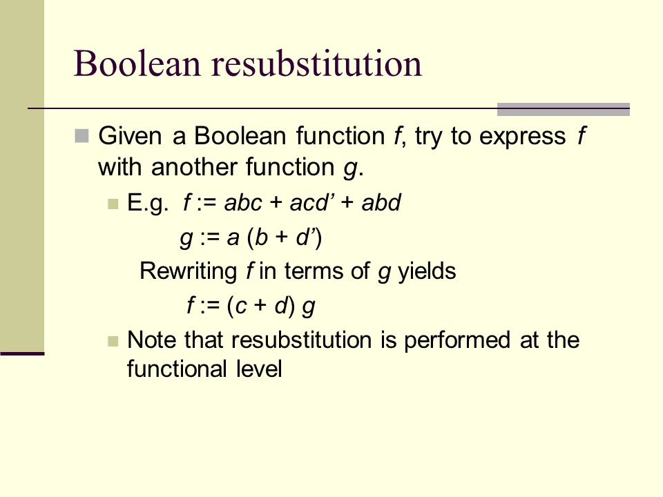 Boolean resubstitution Given a Boolean function f, try to express f with another function g.