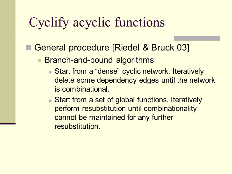 Cyclify acyclic functions General procedure [Riedel & Bruck 03] Branch-and-bound algorithms Start from a dense cyclic network.