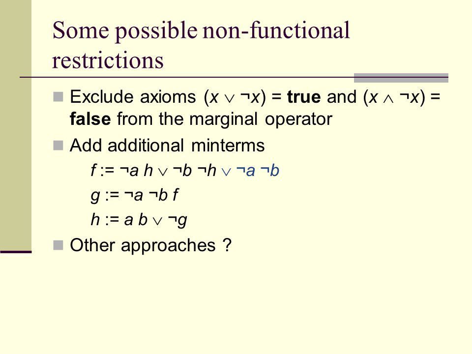 Some possible non-functional restrictions Exclude axioms (x  ¬x) = true and (x  ¬x) = false from the marginal operator Add additional minterms f := ¬a h  ¬b ¬h  ¬a ¬b g := ¬a ¬b f h := a b  ¬g Other approaches
