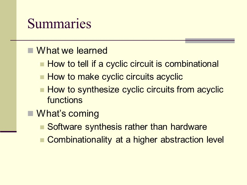 Summaries What we learned How to tell if a cyclic circuit is combinational How to make cyclic circuits acyclic How to synthesize cyclic circuits from acyclic functions What's coming Software synthesis rather than hardware Combinationality at a higher abstraction level