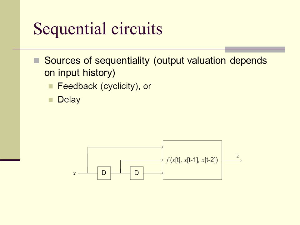 Sequential circuits Sources of sequentiality (output valuation depends on input history) Feedback (cyclicity), or Delay