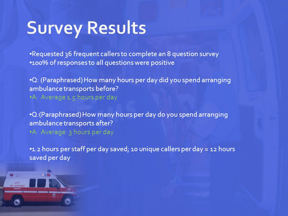 Requested 36 frequent callers to complete an 8 question survey 100% of responses to all questions were positive Q: (Paraphrased) How many hours per day did you spend arranging ambulance transports before.