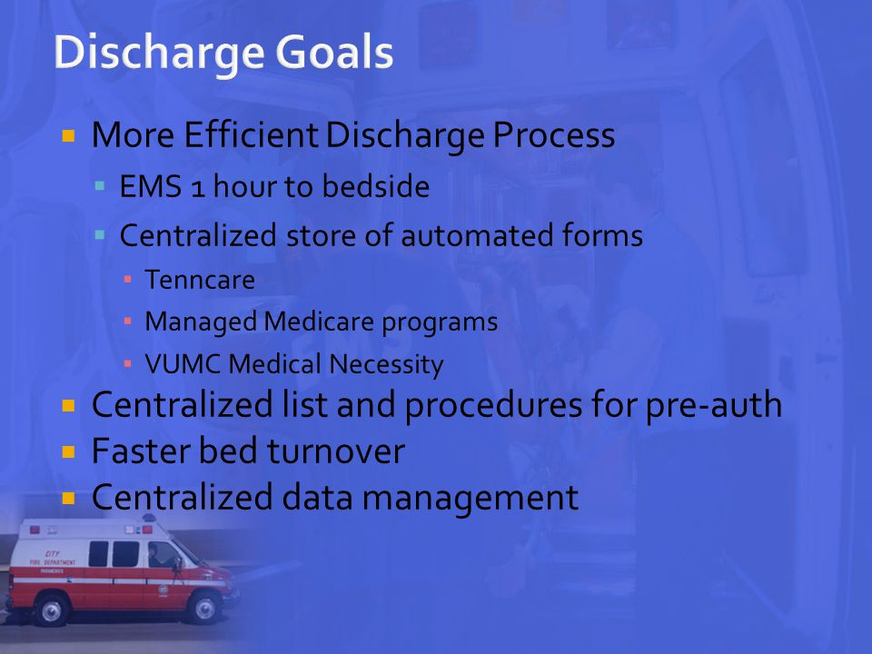  More Efficient Discharge Process  EMS 1 hour to bedside  Centralized store of automated forms ▪ Tenncare ▪ Managed Medicare programs ▪ VUMC Medical Necessity  Centralized list and procedures for pre-auth  Faster bed turnover  Centralized data management