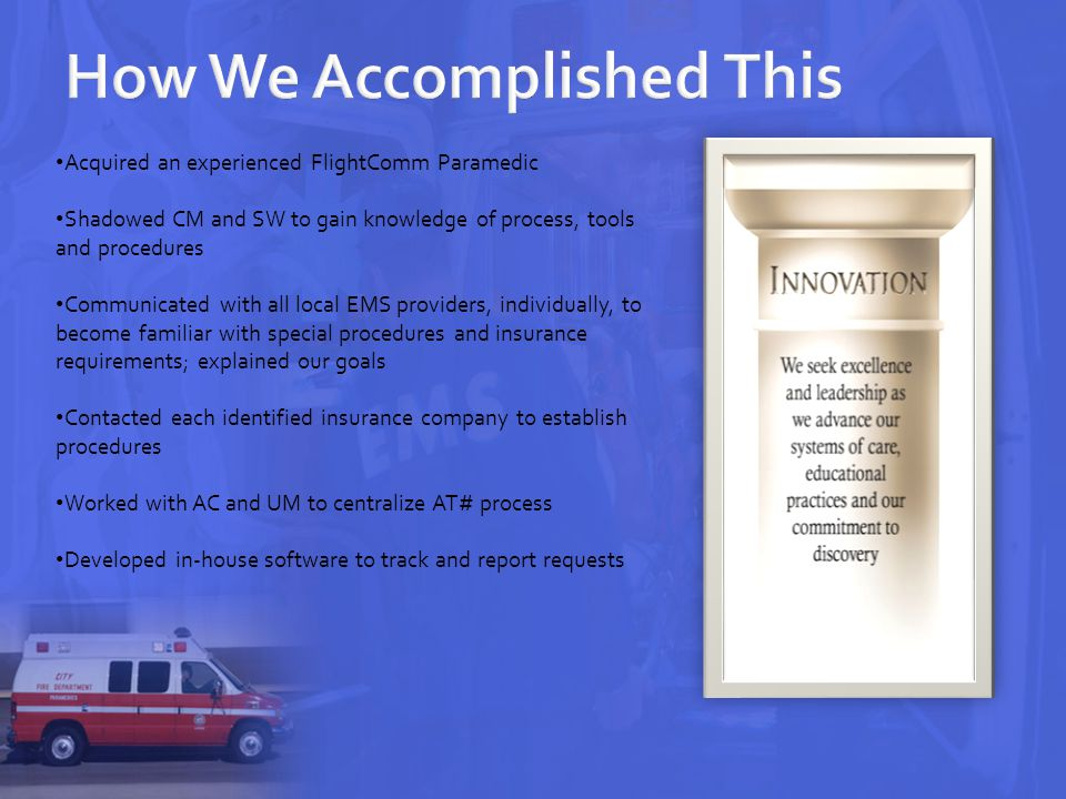 Acquired an experienced FlightComm Paramedic Shadowed CM and SW to gain knowledge of process, tools and procedures Communicated with all local EMS providers, individually, to become familiar with special procedures and insurance requirements; explained our goals Contacted each identified insurance company to establish procedures Worked with AC and UM to centralize AT# process Developed in-house software to track and report requests