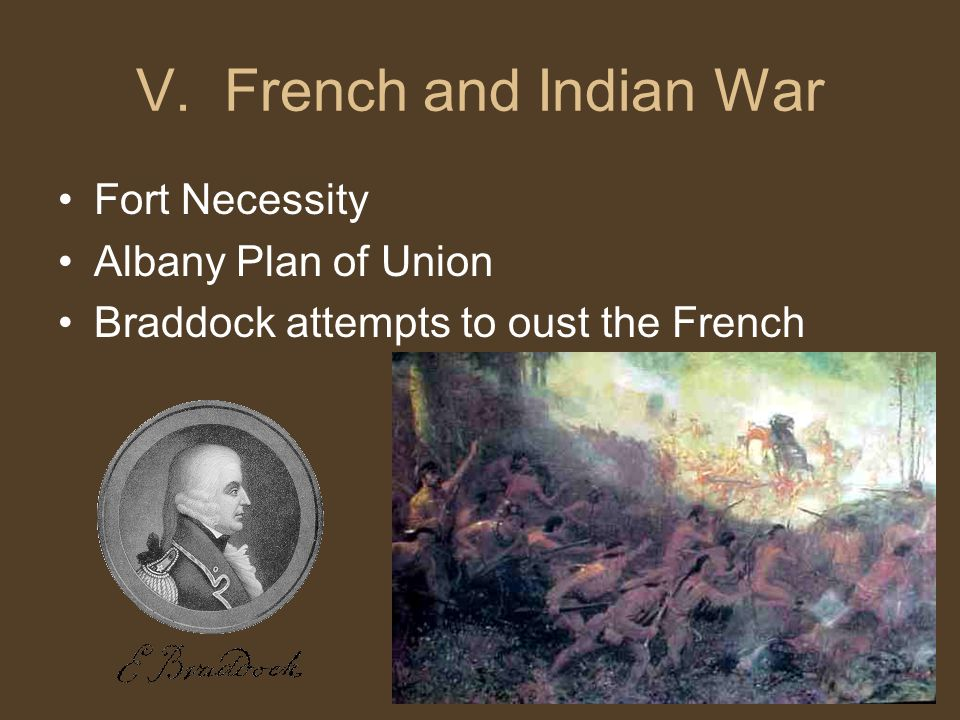 V. French and Indian War Fort Necessity Albany Plan of Union Braddock attempts to oust the French