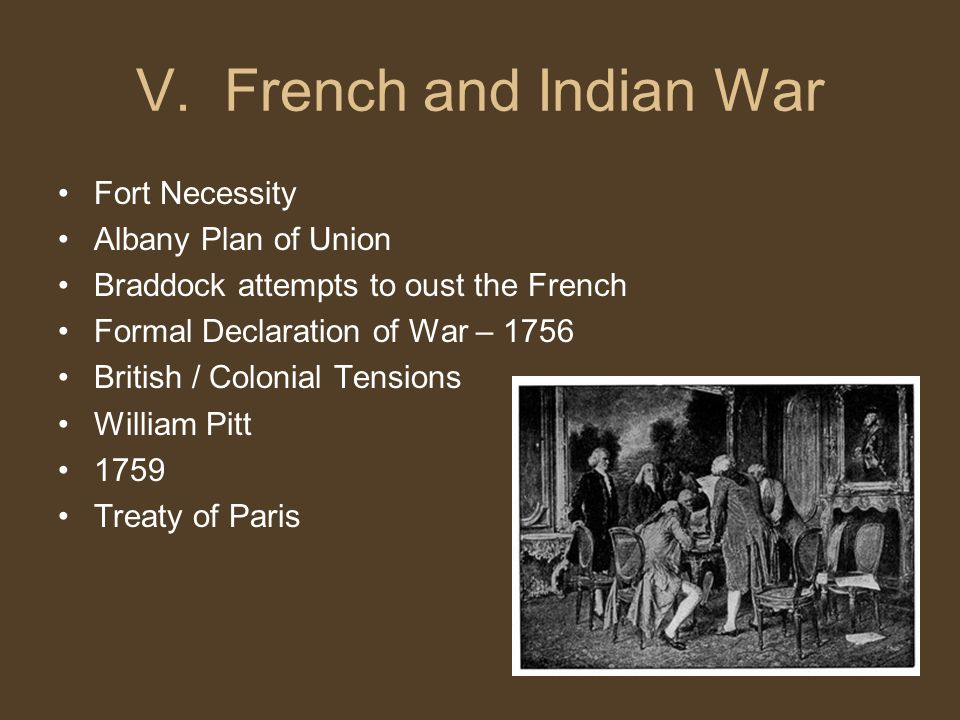 V. French and Indian War Fort Necessity Albany Plan of Union Braddock attempts to oust the French Formal Declaration of War – 1756 British / Colonial