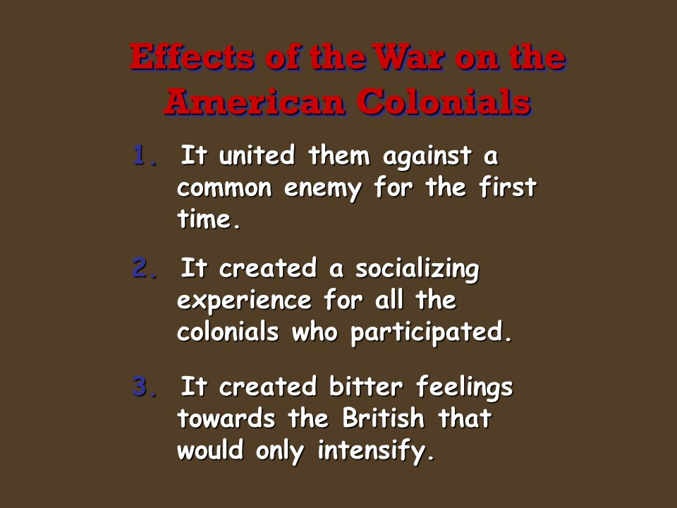 1. It united them against a common enemy for the first time. 2. It created a socializing experience for all the colonials who participated. 3. It crea