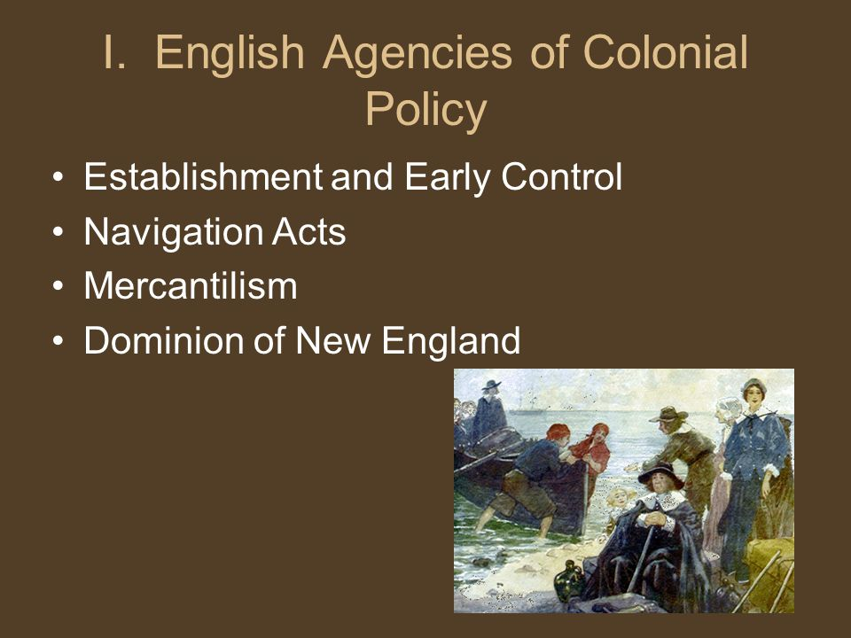 I. English Agencies of Colonial Policy Establishment and Early Control Navigation Acts Mercantilism Dominion of New England