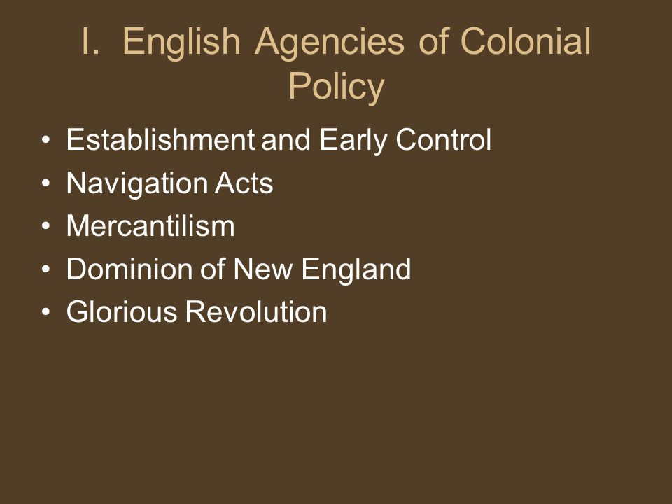 I. English Agencies of Colonial Policy Establishment and Early Control Navigation Acts Mercantilism Dominion of New England Glorious Revolution