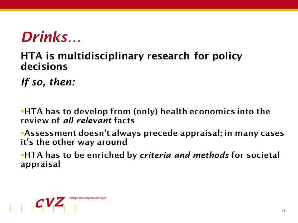 14 Drinks… HTA is multidisciplinary research for policy decisions If so, then:  HTA has to develop from (only) health economics into the review of all relevant facts  Assessment doesn't always precede appraisal; in many cases it's the other way around  HTA has to be enriched by criteria and methods for societal appraisal