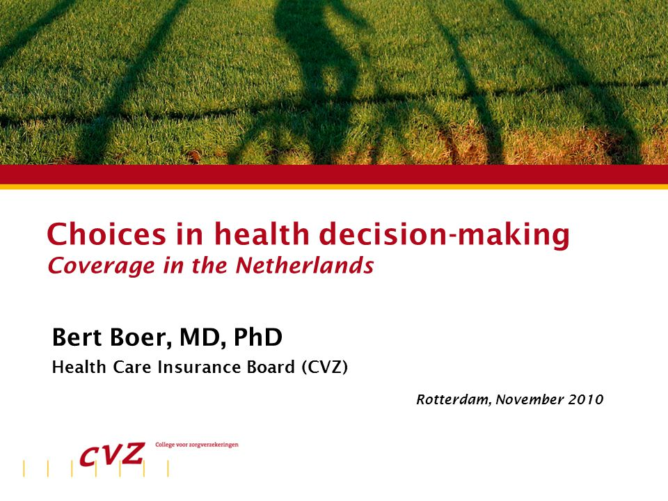 Plaats | datum Choices in health decision-making Coverage in the Netherlands Bert Boer, MD, PhD Health Care Insurance Board (CVZ) Rotterdam, November 2010