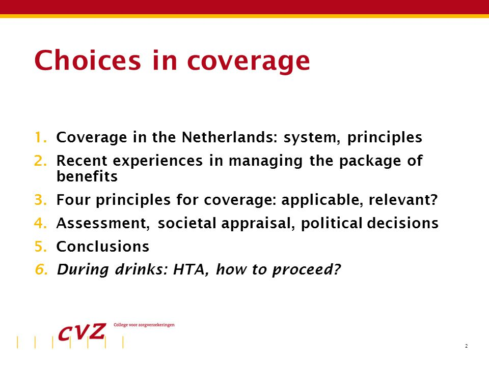 2 Choices in coverage 1.Coverage in the Netherlands: system, principles 2.Recent experiences in managing the package of benefits 3.Four principles for coverage: applicable, relevant.