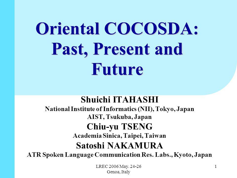 LREC 2006 May. 24-26 Genoa, Italy 1 Oriental COCOSDA: Past, Present and Future Shuichi ITAHASHI National Institute of Informatics (NII), Tokyo, Japan