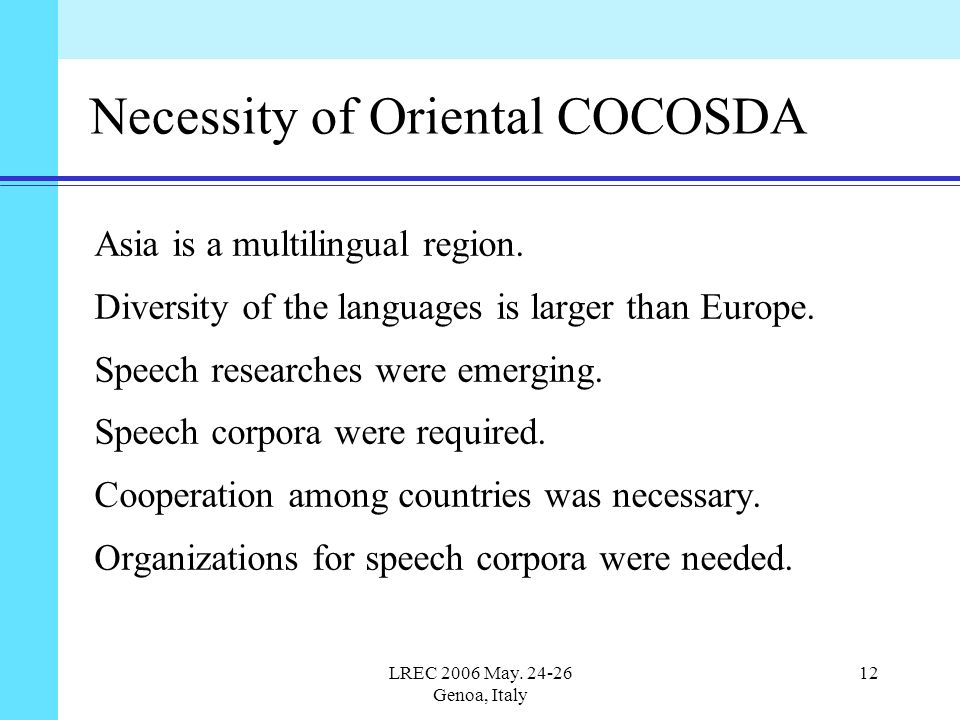 LREC 2006 May. 24-26 Genoa, Italy 12 Necessity of Oriental COCOSDA Asia is a multilingual region. Diversity of the languages is larger than Europe. Sp