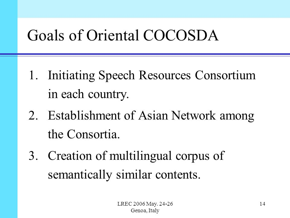 LREC 2006 May. 24-26 Genoa, Italy 14 Goals of Oriental COCOSDA 1.Initiating Speech Resources Consortium in each country. 2.Establishment of Asian Netw