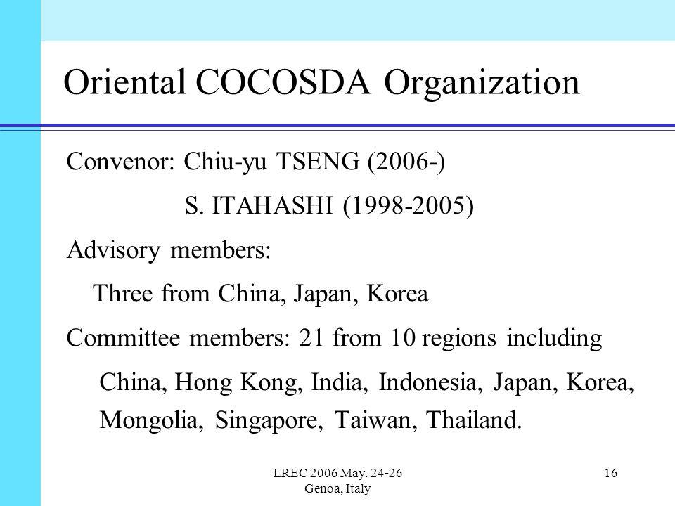 LREC 2006 May. 24-26 Genoa, Italy 16 Oriental COCOSDA Organization Convenor: Chiu-yu TSENG (2006-) S. ITAHASHI (1998-2005) Advisory members: Three fro