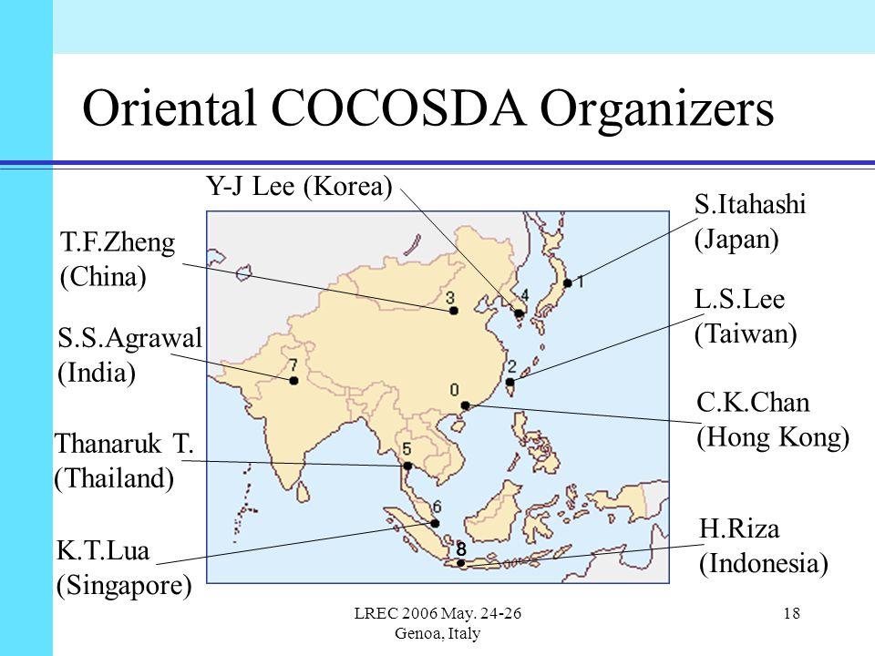 LREC 2006 May. 24-26 Genoa, Italy 18 Oriental COCOSDA Organizers 8 T.F.Zheng (China) S.S.Agrawal (India) Thanaruk T. (Thailand) K.T.Lua (Singapore) S.
