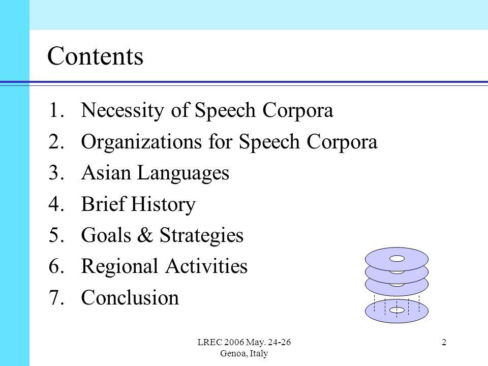 LREC 2006 May. 24-26 Genoa, Italy 2 Contents 1.Necessity of Speech Corpora 2.Organizations for Speech Corpora 3.Asian Languages 4.Brief History 5.Goal