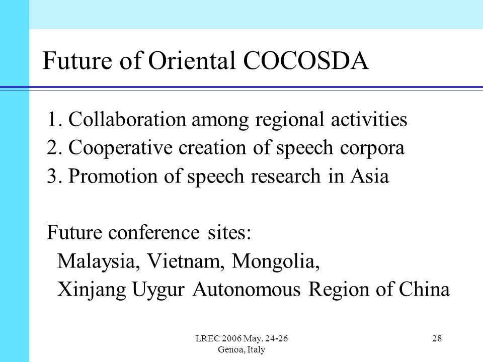LREC 2006 May. 24-26 Genoa, Italy 28 Future of Oriental COCOSDA 1. Collaboration among regional activities 2. Cooperative creation of speech corpora 3