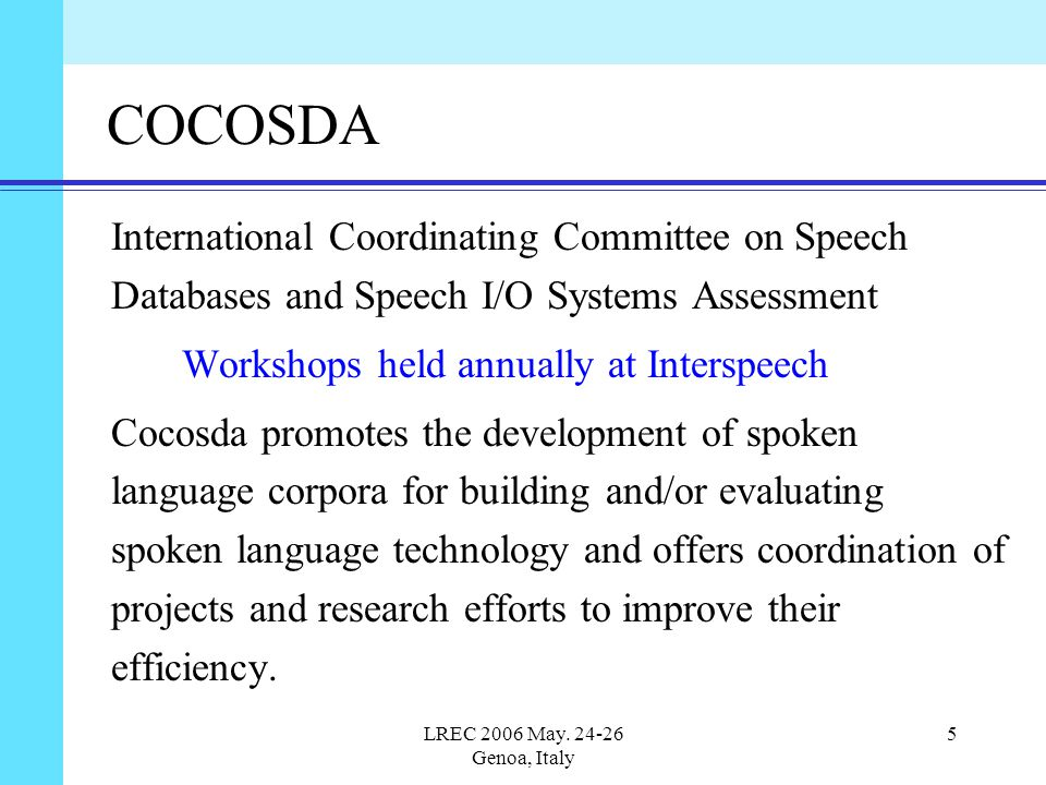 LREC 2006 May. 24-26 Genoa, Italy 5 COCOSDA International Coordinating Committee on Speech Databases and Speech I/O Systems Assessment Workshops held