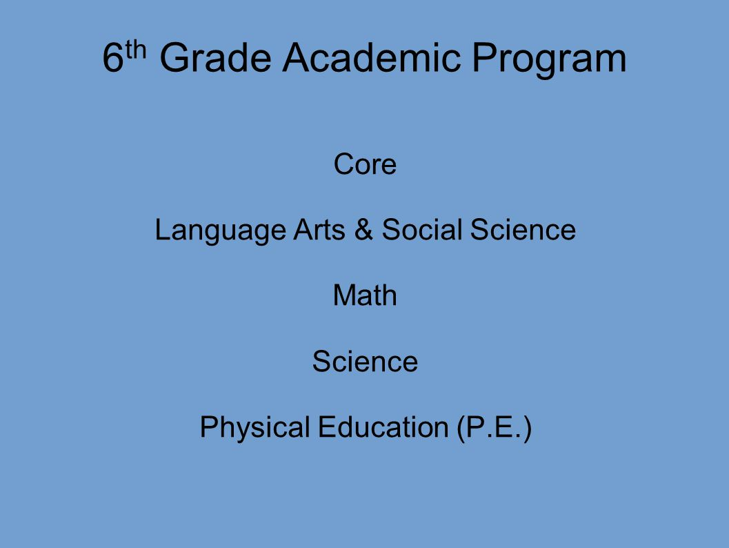 6 th Grade Academic Program Core Language Arts & Social Science Math Science Physical Education (P.E.)