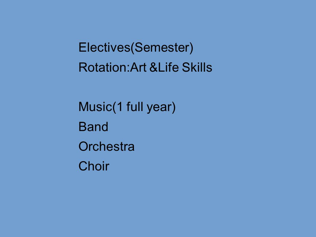 Electives(Semester) Rotation:Art &Life Skills Music(1 full year) Band Orchestra Choir