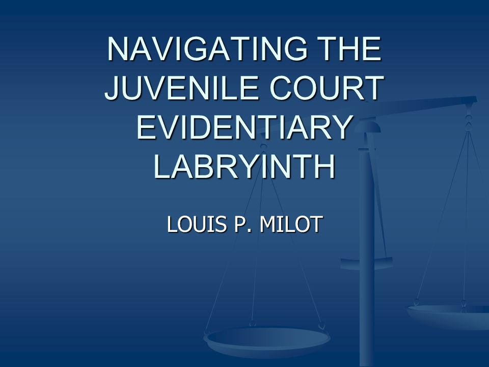 NAVIGATING THE JUVENILE COURT EVIDENTIARY LABRYINTH LOUIS P. MILOT