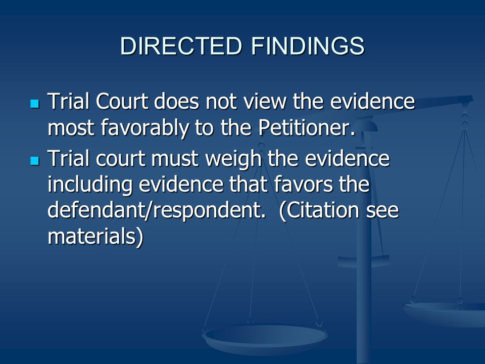 DIRECTED FINDINGS Trial Court does not view the evidence most favorably to the Petitioner.