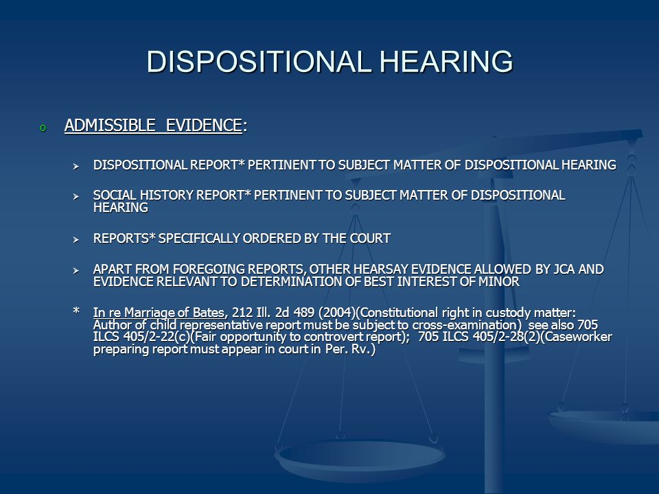 DISPOSITIONAL HEARING o ADMISSIBLE EVIDENCE:  DISPOSITIONAL REPORT* PERTINENT TO SUBJECT MATTER OF DISPOSITIONAL HEARING  SOCIAL HISTORY REPORT* PERTINENT TO SUBJECT MATTER OF DISPOSITIONAL HEARING  REPORTS* SPECIFICALLY ORDERED BY THE COURT  APART FROM FOREGOING REPORTS, OTHER HEARSAY EVIDENCE ALLOWED BY JCA AND EVIDENCE RELEVANT TO DETERMINATION OF BEST INTEREST OF MINOR *In re Marriage of Bates, 212 Ill.