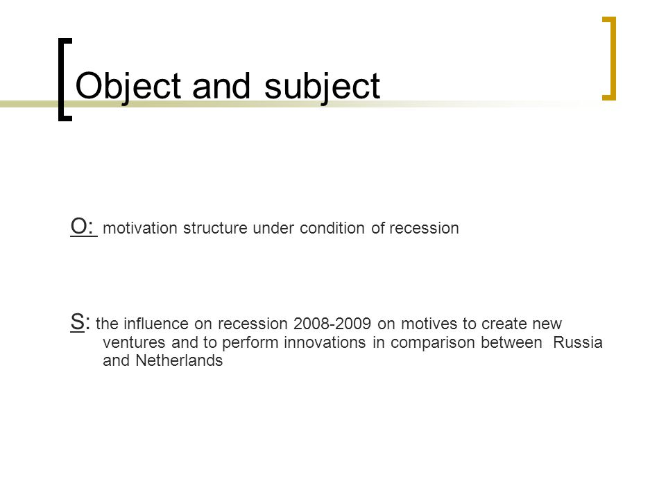 Object and subject O: motivation structure under condition of recession S: the influence on recession 2008-2009 on motives to create new ventures and to perform innovations in comparison between Russia and Netherlands
