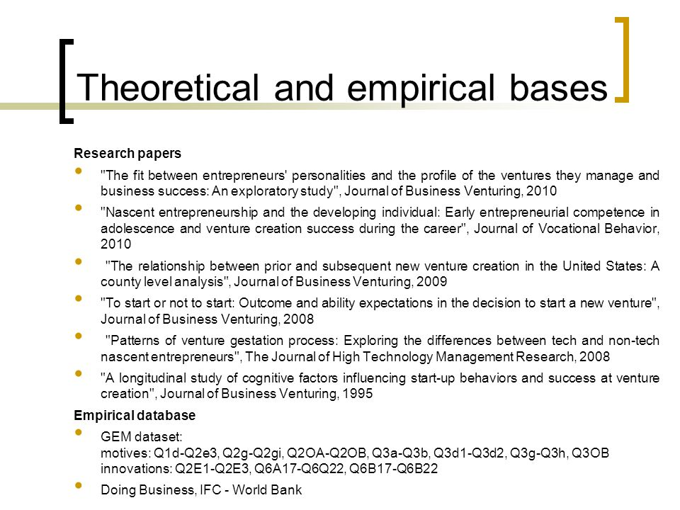 Theoretical and empirical bases Research papers The fit between entrepreneurs personalities and the profile of the ventures they manage and business success: An exploratory study , Journal of Business Venturing, 2010 Nascent entrepreneurship and the developing individual: Early entrepreneurial competence in adolescence and venture creation success during the career , Journal of Vocational Behavior, 2010 The relationship between prior and subsequent new venture creation in the United States: A county level analysis , Journal of Business Venturing, 2009 To start or not to start: Outcome and ability expectations in the decision to start a new venture , Journal of Business Venturing, 2008 Patterns of venture gestation process: Exploring the differences between tech and non-tech nascent entrepreneurs , The Journal of High Technology Management Research, 2008 A longitudinal study of cognitive factors influencing start-up behaviors and success at venture creation , Journal of Business Venturing, 1995 Empirical database GEM dataset: motives: Q1d-Q2e3, Q2g-Q2gi, Q2OA-Q2OB, Q3a-Q3b, Q3d1-Q3d2, Q3g-Q3h, Q3OB innovations: Q2E1-Q2E3, Q6A17-Q6Q22, Q6B17-Q6B22 Doing Business, IFC - World Bank