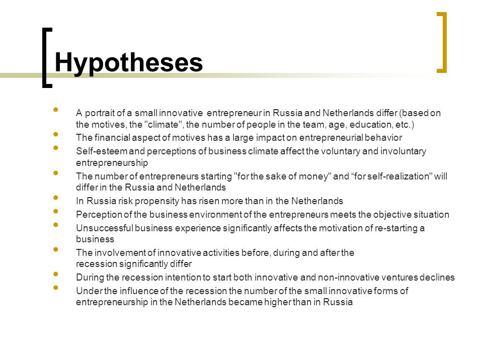 Hypotheses A portrait of a small innovative entrepreneur in Russia and Netherlands differ (based on the motives, the climate , the number of people in the team, age, education, etc.) The financial aspect of motives has a large impact on entrepreneurial behavior Self-esteem and perceptions of business climate affect the voluntary and involuntary entrepreneurship The number of entrepreneurs starting for the sake of money and for self-realization will differ in the Russia and Netherlands In Russia risk propensity has risen more than in the Netherlands Perception of the business environment of the entrepreneurs meets the objective situation Unsuccessful business experience significantly affects the motivation of re-starting a business The involvement of innovative activities before, during and after the recession significantly differ During the recession intention to start both innovative and non-innovative ventures declines Under the influence of the recession the number of the small innovative forms of entrepreneurship in the Netherlands became higher than in Russia