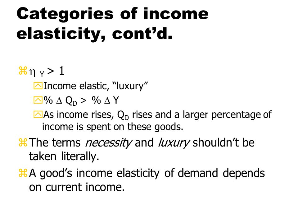 Categories of income elasticity, normal goods z0 <  Y < 1 yIncome inelastic, necessity y%  Q D < %  Y yAs income rises, Q D rises but a smaller percentage of income is spent on these goods.