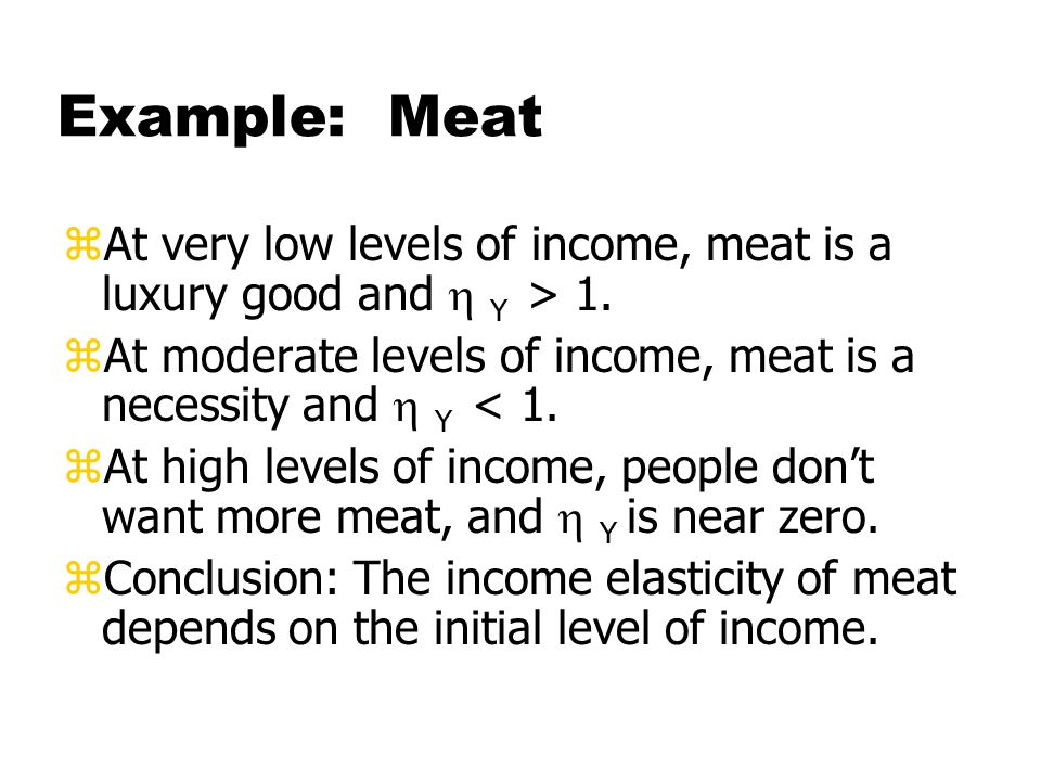 Example: Meat zAt very low levels of income, meat is a luxury good and  Y > 1.