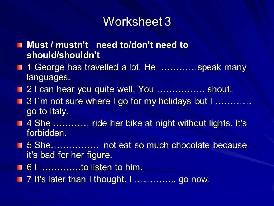 Worksheet 3 Must / mustn't need to/don't need to should/shouldn't 1 George has travelled a lot. He …………speak many languages. 2 I can hear you quite we