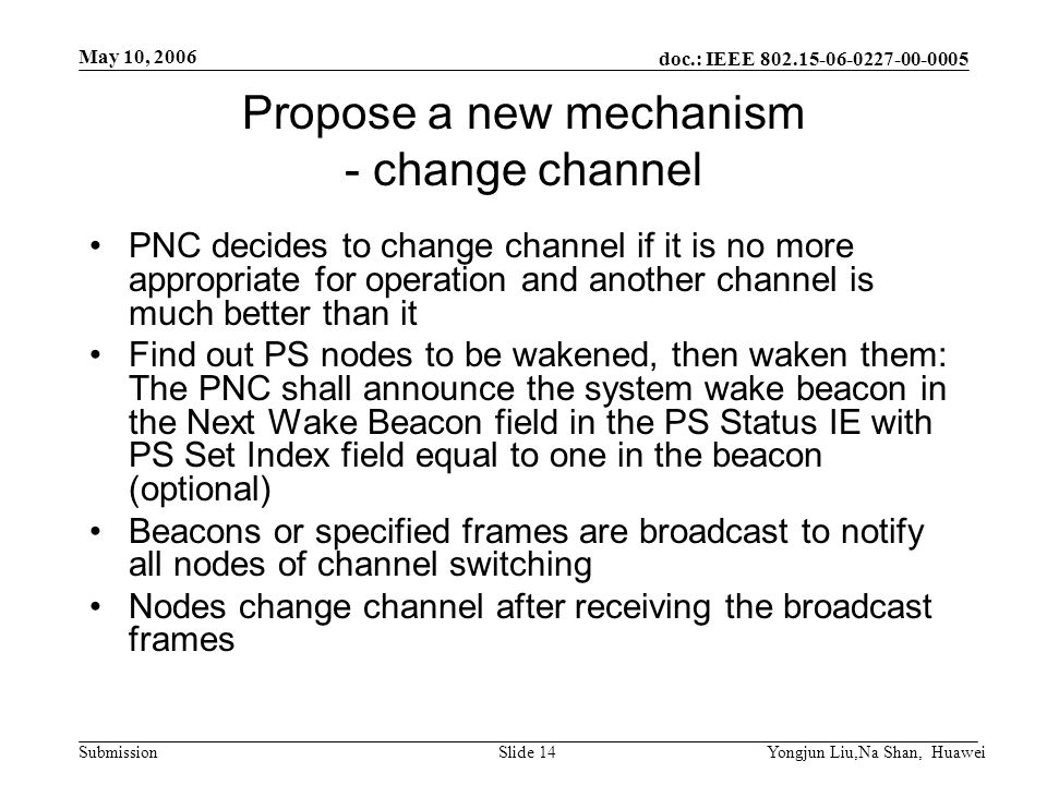 doc.: IEEE 802.15-06-0227-00-0005 Submission May 10, 2006 Yongjun Liu,Na Shan, HuaweiSlide 14 Propose a new mechanism - change channel PNC decides to change channel if it is no more appropriate for operation and another channel is much better than it Find out PS nodes to be wakened, then waken them: The PNC shall announce the system wake beacon in the Next Wake Beacon field in the PS Status IE with PS Set Index field equal to one in the beacon (optional) Beacons or specified frames are broadcast to notify all nodes of channel switching Nodes change channel after receiving the broadcast frames