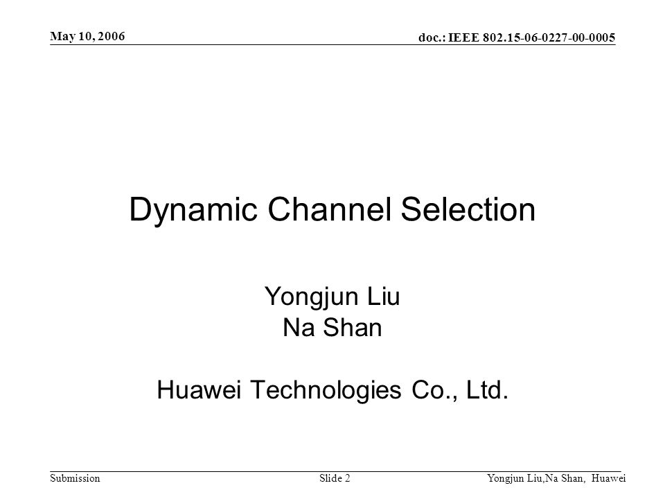 doc.: IEEE 802.15-06-0227-00-0005 Submission May 10, 2006 Yongjun Liu,Na Shan, HuaweiSlide 2 Dynamic Channel Selection Yongjun Liu Na Shan Huawei Technologies Co., Ltd.