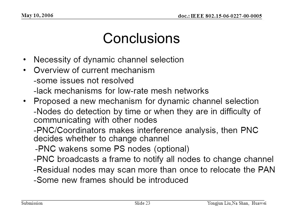 doc.: IEEE 802.15-06-0227-00-0005 Submission May 10, 2006 Yongjun Liu,Na Shan, HuaweiSlide 23 Conclusions Necessity of dynamic channel selection Overview of current mechanism -some issues not resolved -lack mechanisms for low-rate mesh networks Proposed a new mechanism for dynamic channel selection -Nodes do detection by time or when they are in difficulty of communicating with other nodes -PNC/Coordinators makes interference analysis, then PNC decides whether to change channel -PNC wakens some PS nodes (optional) -PNC broadcasts a frame to notify all nodes to change channel -Residual nodes may scan more than once to relocate the PAN -Some new frames should be introduced
