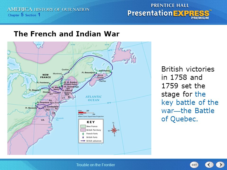 Chapter 5 Section 1 Trouble on the Frontier The French and Indian War British victories in 1758 and 1759 set the stage for the key battle of the war — the Battle of Quebec.